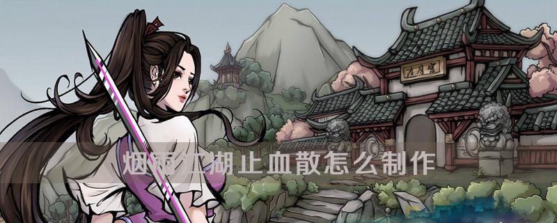 烟雨江湖止血散制作方法介绍
