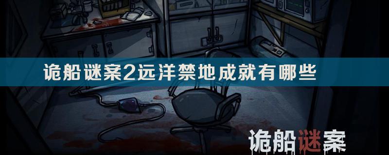 诡船谜案2远洋禁地成就介绍