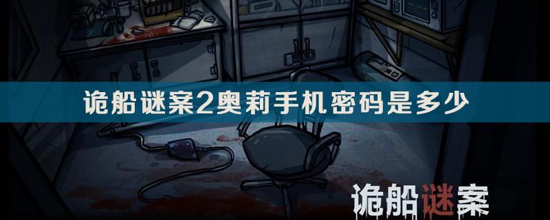 诡船谜案2奥莉手机密码答案介绍