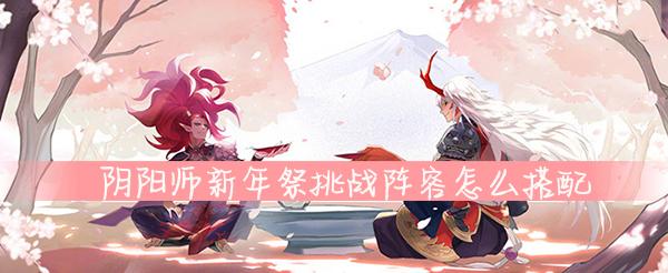 阴阳师新年祭挑战阵容怎么搭配