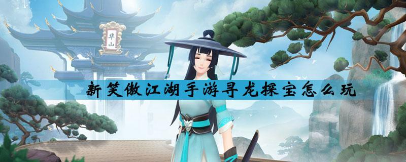 新笑傲江湖手游寻龙探宝玩法