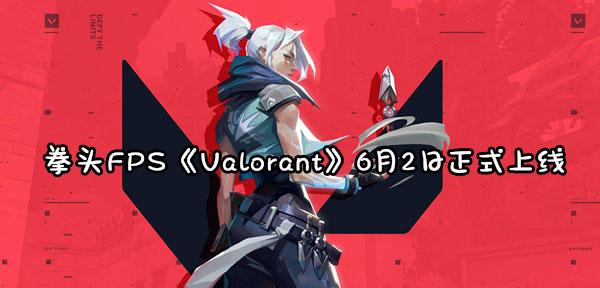 拳头FPS《Valorant》6月2日正式上线