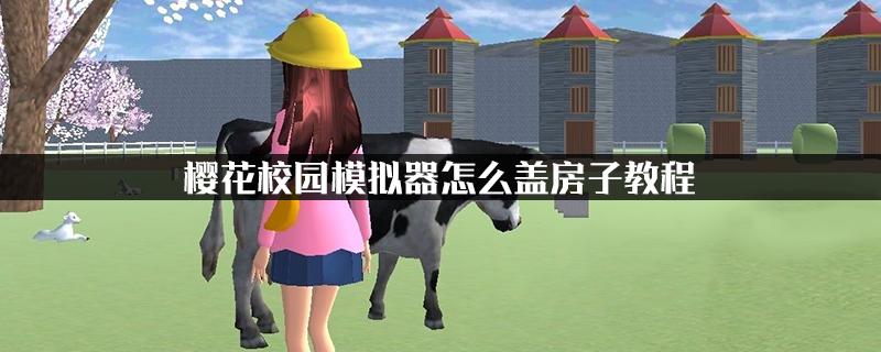 樱花校园模拟器怎么盖房子教程