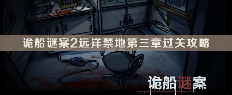诡船谜案2远洋禁地第三章过关攻略