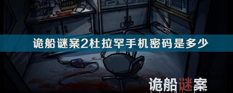 诡船谜案2杜拉罕手机密码答案介绍